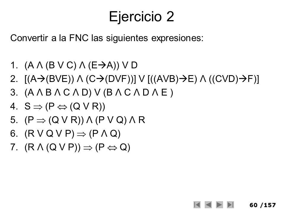 60/157 Ejercicio 2 Convertir a la FNC las siguientes expresiones: 1.(A Λ (B V C) Λ (E A)) V D 2.[(A (BVE)) Λ (C (DVF))] V [((AVB) E) Λ ((CVD) F)] 3.(A