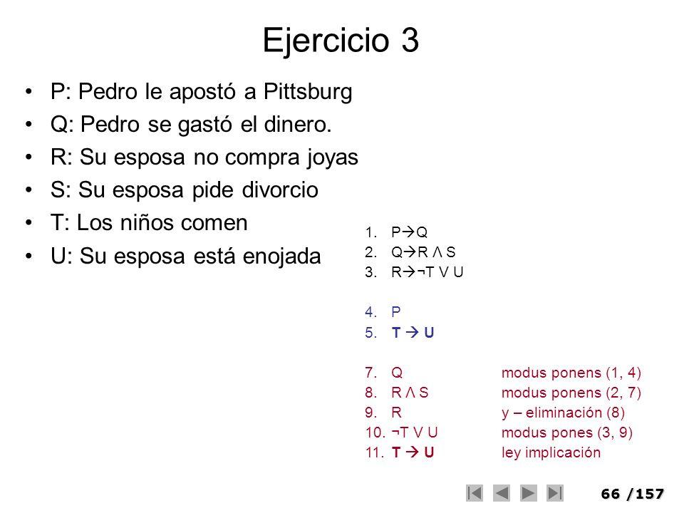 66/157 Ejercicio 3 P: Pedro le apostó a Pittsburg Q: Pedro se gastó el dinero. R: Su esposa no compra joyas S: Su esposa pide divorcio T: Los niños co