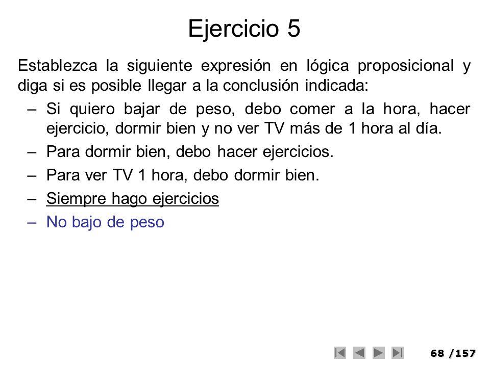 68/157 Ejercicio 5 Establezca la siguiente expresión en lógica proposicional y diga si es posible llegar a la conclusión indicada: –Si quiero bajar de