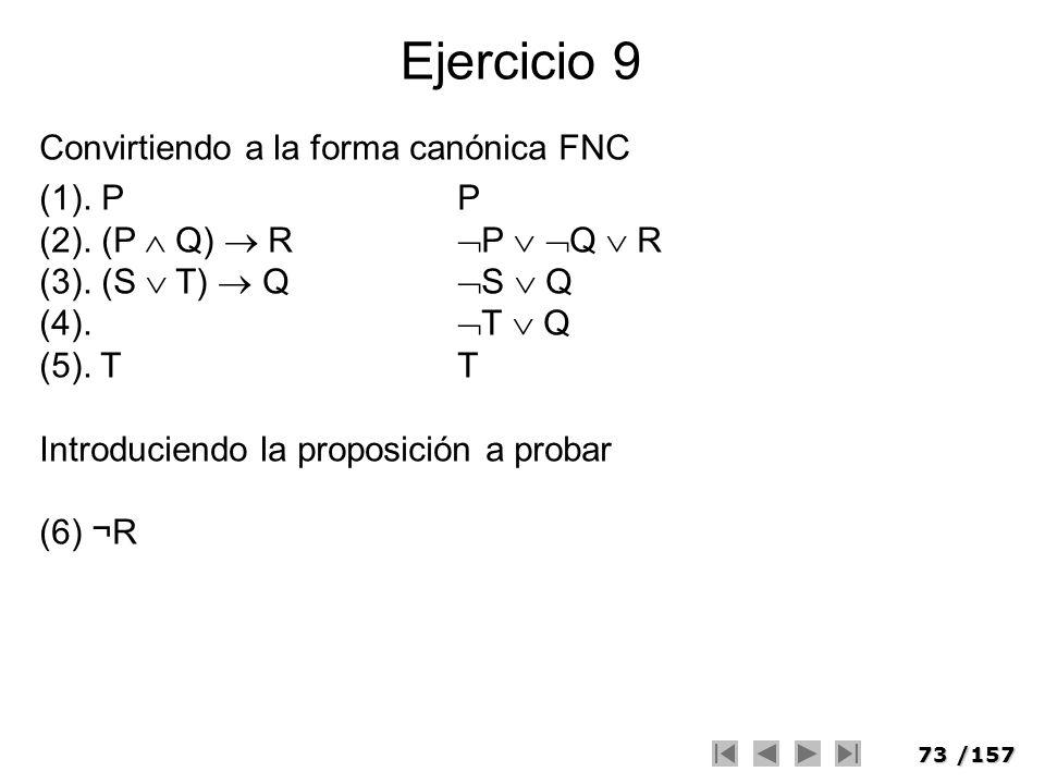 73/157 Ejercicio 9 Convirtiendo a la forma canónica FNC (1). PP (2). (P Q) R P Q R (3). (S T) Q S Q (4). T Q (5). TT Introduciendo la proposición a pr