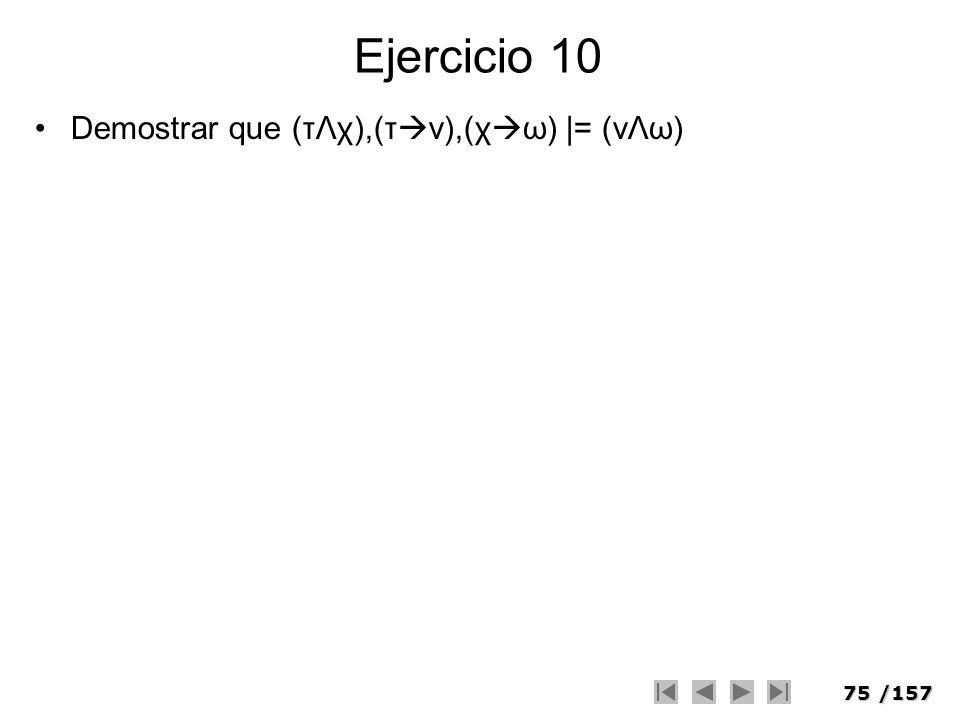 75/157 Ejercicio 10 Demostrar que (τΛχ),(τ ν),(χ ω) |= (vΛω)