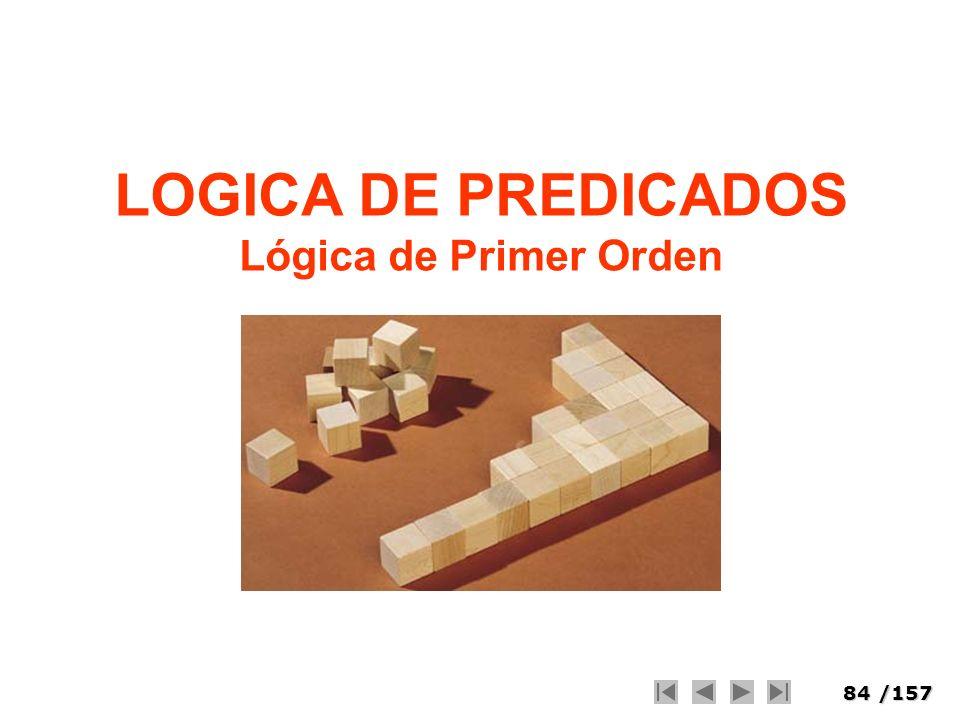 84/157 LOGICA DE PREDICADOS Lógica de Primer Orden