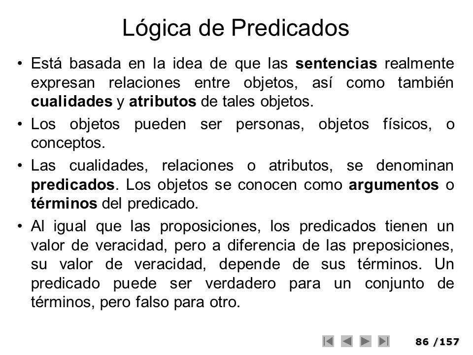 86/157 Lógica de Predicados Está basada en la idea de que las sentencias realmente expresan relaciones entre objetos, así como también cualidades y at