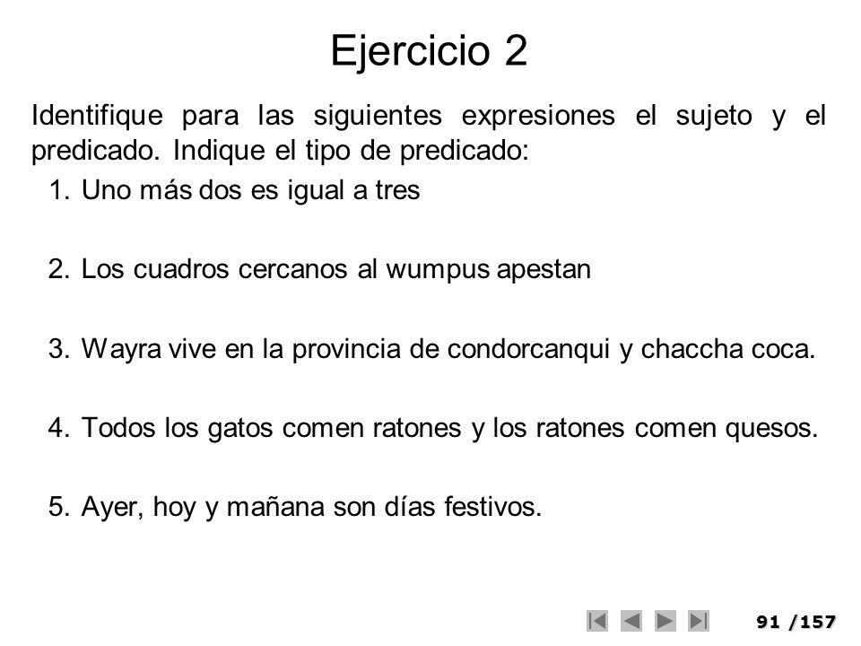 91/157 Ejercicio 2 Identifique para las siguientes expresiones el sujeto y el predicado. Indique el tipo de predicado: 1.Uno más dos es igual a tres 2