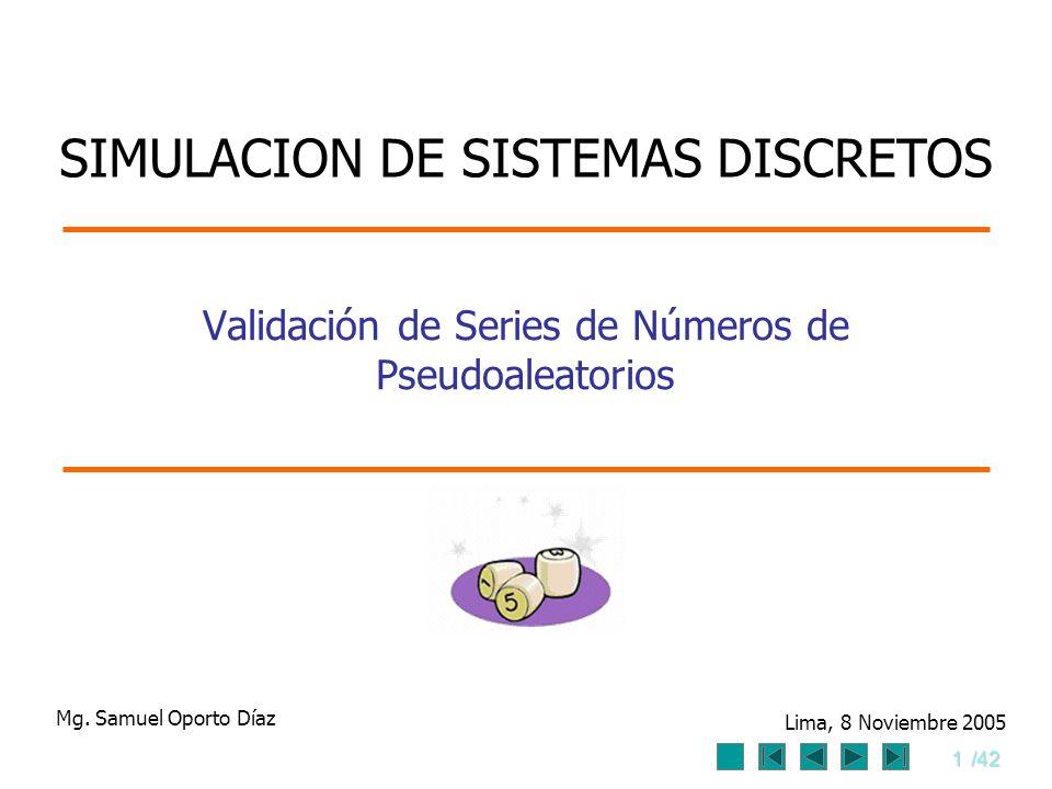 1/42 Validación de Series de Números de Pseudoaleatorios Mg. Samuel Oporto Díaz Lima, 8 Noviembre 2005 SIMULACION DE SISTEMAS DISCRETOS