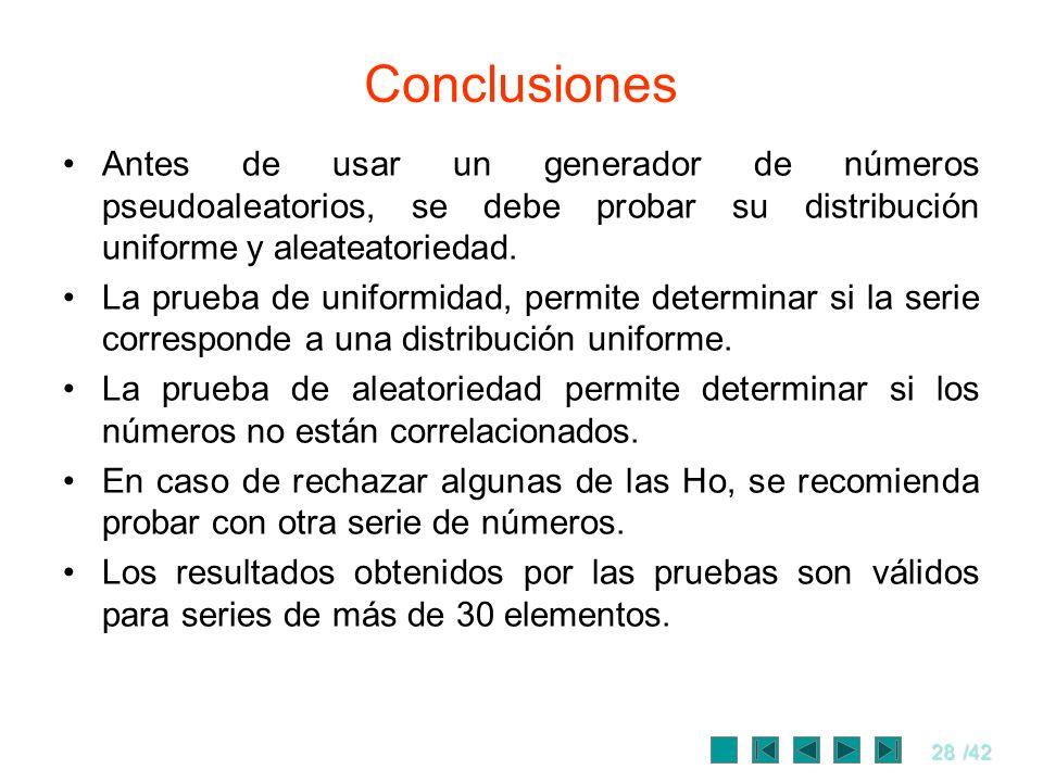 28/42 Conclusiones Antes de usar un generador de números pseudoaleatorios, se debe probar su distribución uniforme y aleateatoriedad. La prueba de uni