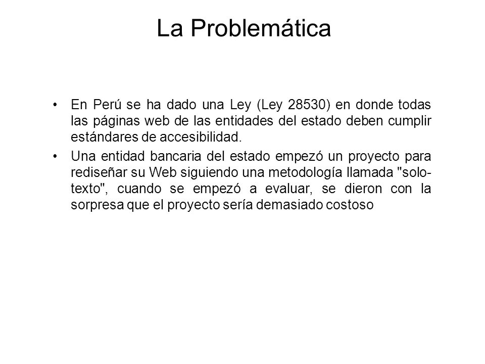 La Problemática En Perú se ha dado una Ley (Ley 28530) en donde todas las páginas web de las entidades del estado deben cumplir estándares de accesibi