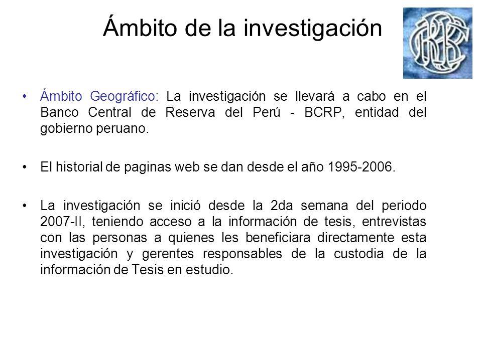 Ámbito de la investigación Ámbito Geográfico: La investigación se llevará a cabo en el Banco Central de Reserva del Perú - BCRP, entidad del gobierno