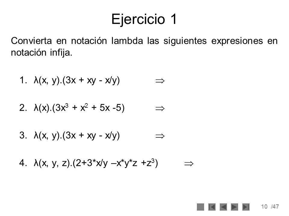 10/47 Ejercicio 1 Convierta en notación lambda las siguientes expresiones en notación infija. 1.λ(x, y).(3x + xy - x/y) 2.λ(x).(3x 3 + x 2 + 5x -5) 3.