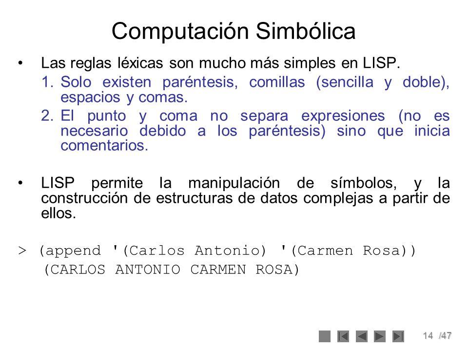 14/47 Computación Simbólica Las reglas léxicas son mucho más simples en LISP. 1.Solo existen paréntesis, comillas (sencilla y doble), espacios y comas
