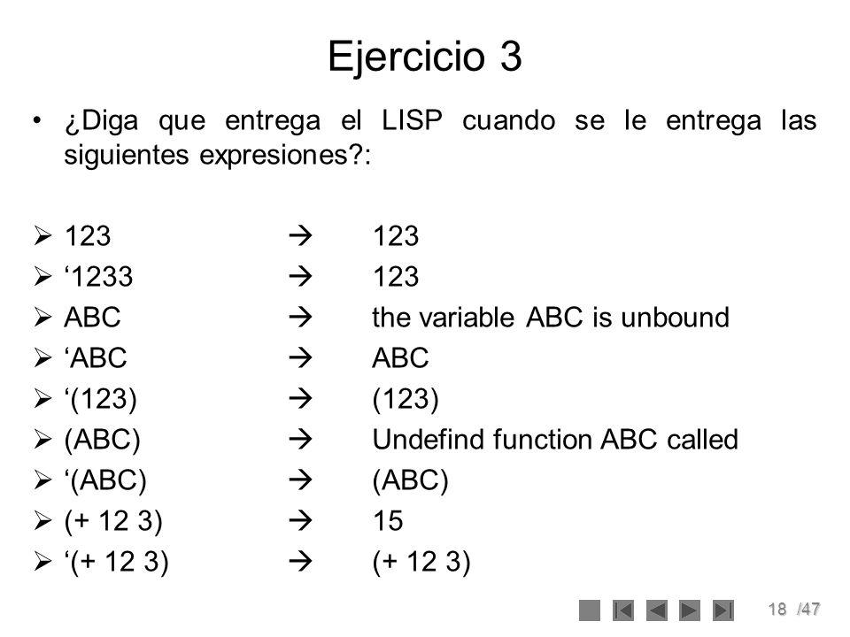18/47 Ejercicio 3 ¿Diga que entrega el LISP cuando se le entrega las siguientes expresiones?: 123 123 1233 123 ABC the variable ABC is unbound ABC ABC