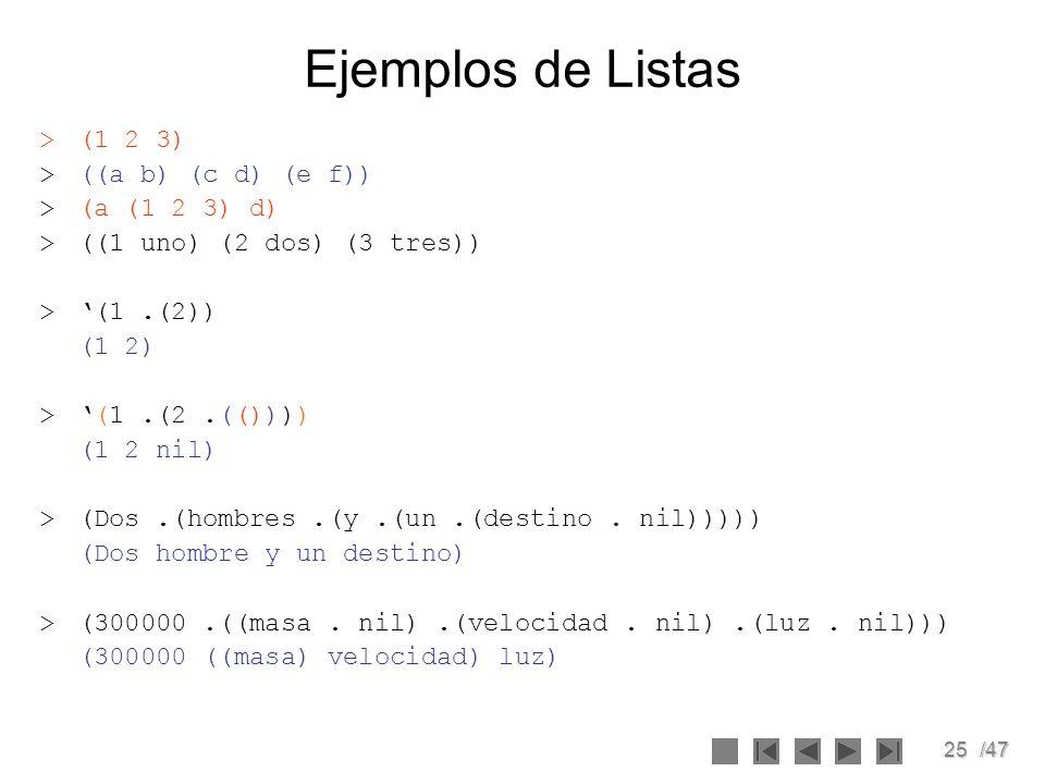 25/47 Ejemplos de Listas >(1 2 3) >((a b) (c d) (e f)) >(a (1 2 3) d) >((1 uno) (2 dos) (3 tres)) >(1.(2)) (1 2) >(1.(2.(()))) (1 2 nil) >(Dos.(hombre