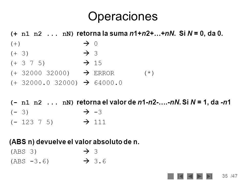 35/47 Operaciones (+ n1 n2... nN) retorna la suma n1+n2+…+nN. Si N = 0, da 0. (+) 0 (+ 3) 3 (+ 3 7 5) 15 (+ 32000 32000) ERROR (*) (+ 32000.0 32000) 6