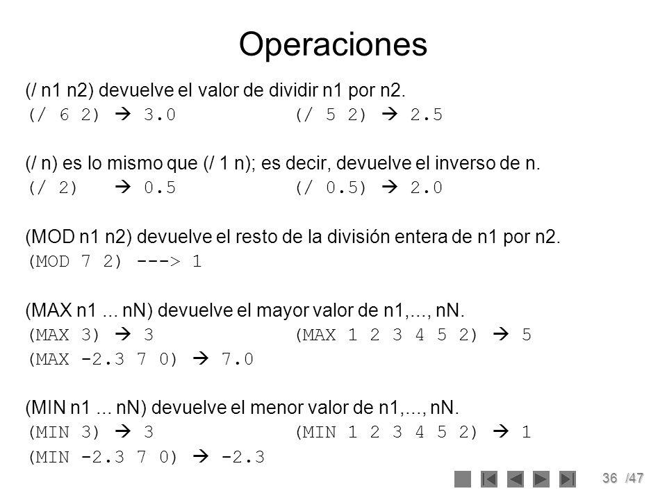 36/47 Operaciones (/ n1 n2) devuelve el valor de dividir n1 por n2. (/ 6 2) 3.0(/ 5 2) 2.5 (/ n) es lo mismo que (/ 1 n); es decir, devuelve el invers