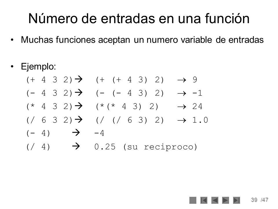39/47 Número de entradas en una función Muchas funciones aceptan un numero variable de entradas Ejemplo: (+ 4 3 2) (+ (+ 4 3) 2) 9 (- 4 3 2) (- (- 4 3