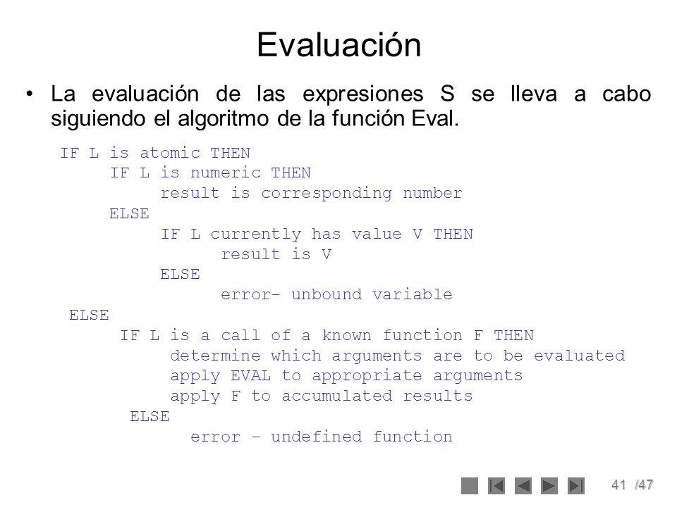 41/47 Evaluación La evaluación de las expresiones S se lleva a cabo siguiendo el algoritmo de la función Eval. IF L is atomic THEN IF L is numeric THE