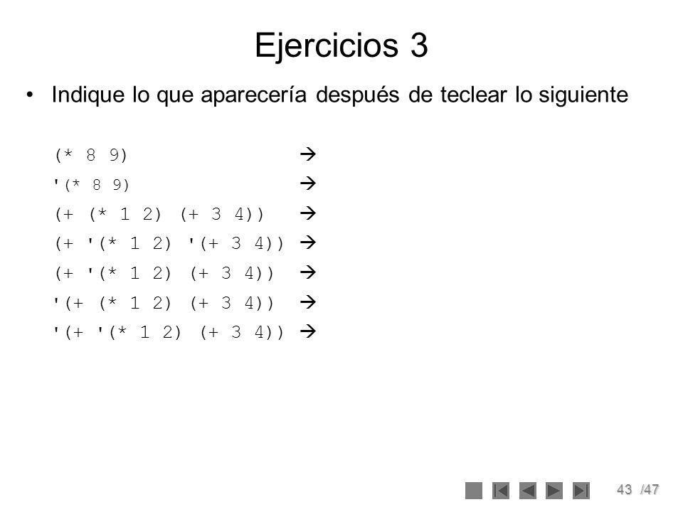 43/47 Ejercicios 3 Indique lo que aparecería después de teclear lo siguiente (* 8 9) '(* 8 9) (+ (* 1 2) (+ 3 4)) (+ ' (* 1 2) ' (+ 3 4)) (+ ' (* 1 2)