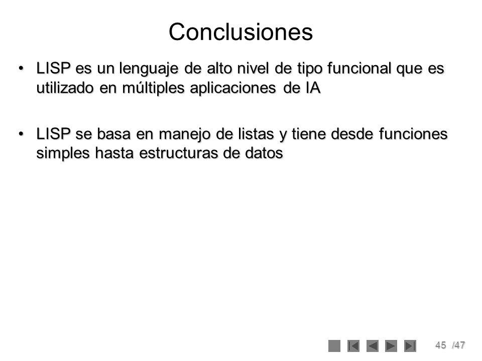 45/47 Conclusiones LISP es un lenguaje de alto nivel de tipo funcional que es utilizado en múltiples aplicaciones de IALISP es un lenguaje de alto niv