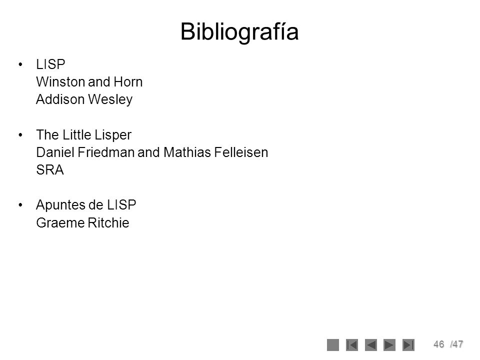 46/47 Bibliografía LISP Winston and Horn Addison Wesley The Little Lisper Daniel Friedman and Mathias Felleisen SRA Apuntes de LISP Graeme Ritchie