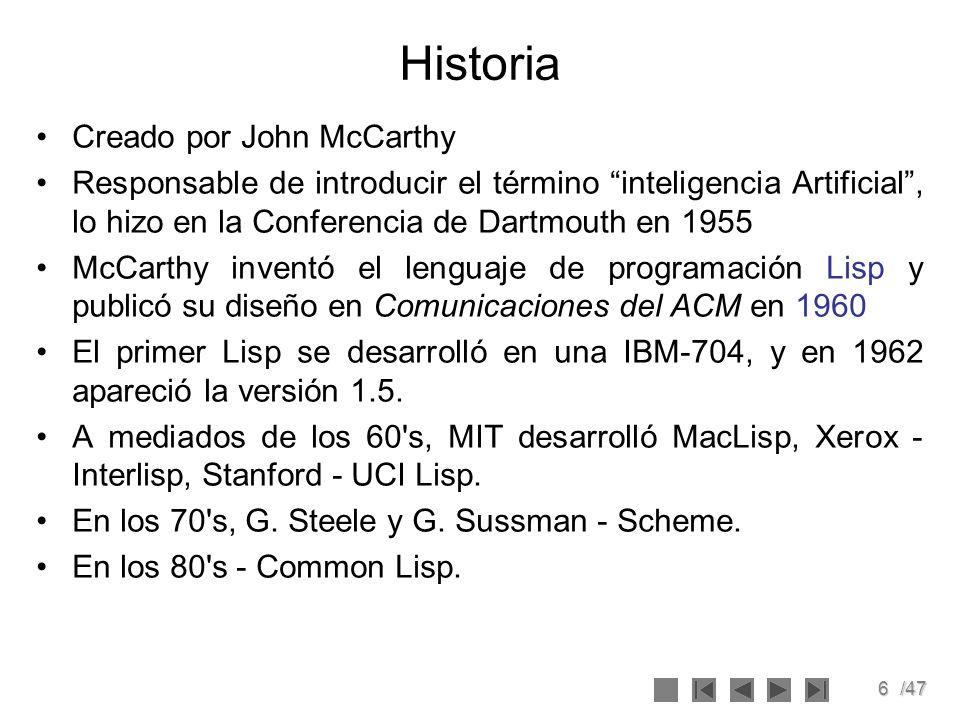 6/47 Historia Creado por John McCarthy Responsable de introducir el término inteligencia Artificial, lo hizo en la Conferencia de Dartmouth en 1955 Mc