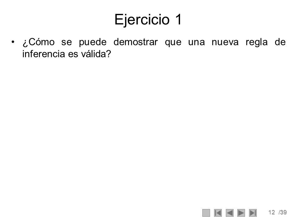 12/39 Ejercicio 1 ¿Cómo se puede demostrar que una nueva regla de inferencia es válida?