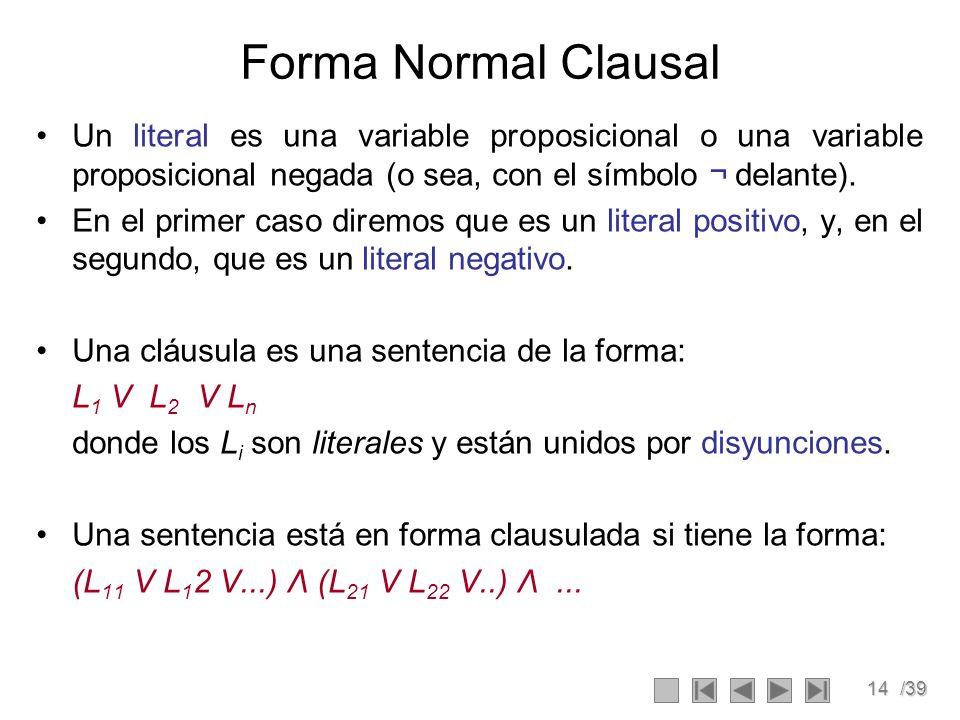 14/39 Forma Normal Clausal Un literal es una variable proposicional o una variable proposicional negada (o sea, con el símbolo ¬ delante).