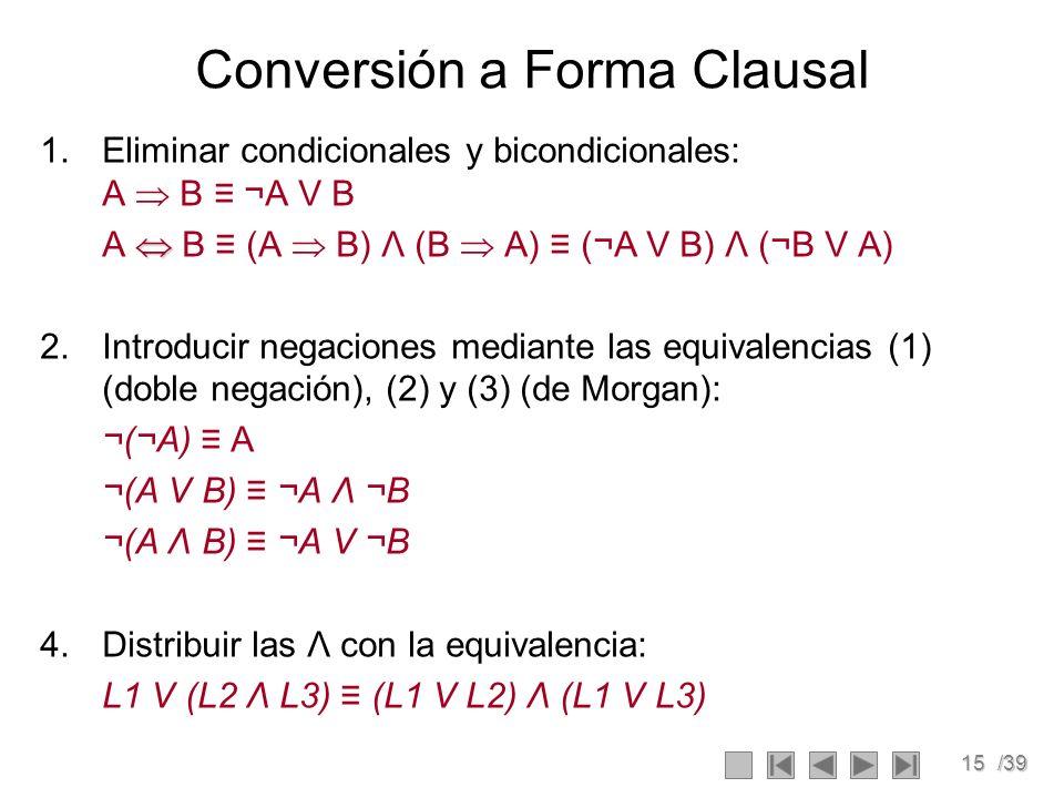 15/39 Conversión a Forma Clausal 1.Eliminar condicionales y bicondicionales: A B ¬A V B A B (A B) Λ (B A) (¬A V B) Λ (¬B V A) 2.Introducir negaciones mediante las equivalencias (1) (doble negación), (2) y (3) (de Morgan): ¬(¬A) A ¬(A V B) ¬A Λ ¬B ¬(A Λ B) ¬A V ¬B 4.Distribuir las Λ con la equivalencia: L1 V (L2 Λ L3) (L1 V L2) Λ (L1 V L3)