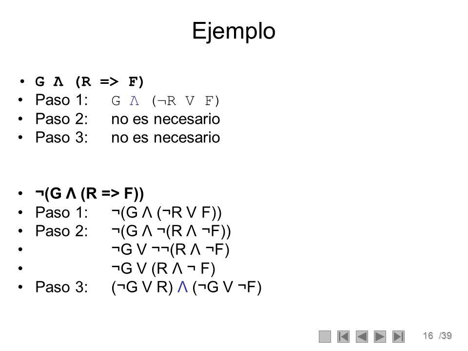 16/39 Ejemplo G Λ (R => F) Paso 1: G Λ (¬R V F) Paso 2:no es necesario Paso 3:no es necesario ¬(G Λ (R => F)) Paso 1:¬(G Λ (¬R V F)) Paso 2:¬(G Λ ¬(R Λ ¬F)) ¬G V ¬¬(R Λ ¬F) ¬G V (R Λ ¬ F) Paso 3:(¬G V R) Λ (¬G V ¬F)