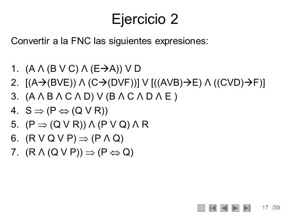 17/39 Ejercicio 2 Convertir a la FNC las siguientes expresiones: 1.(A Λ (B V C) Λ (E A)) V D 2.[(A (BVE)) Λ (C (DVF))] V [((AVB) E) Λ ((CVD) F)] 3.(A Λ B Λ C Λ D) V (B Λ C Λ D Λ E ) 4.S (P (Q V R)) 5.(P (Q V R)) Λ (P V Q) Λ R 6.(R V Q V P) (P Λ Q) 7.(R Λ (Q V P)) (P Q)