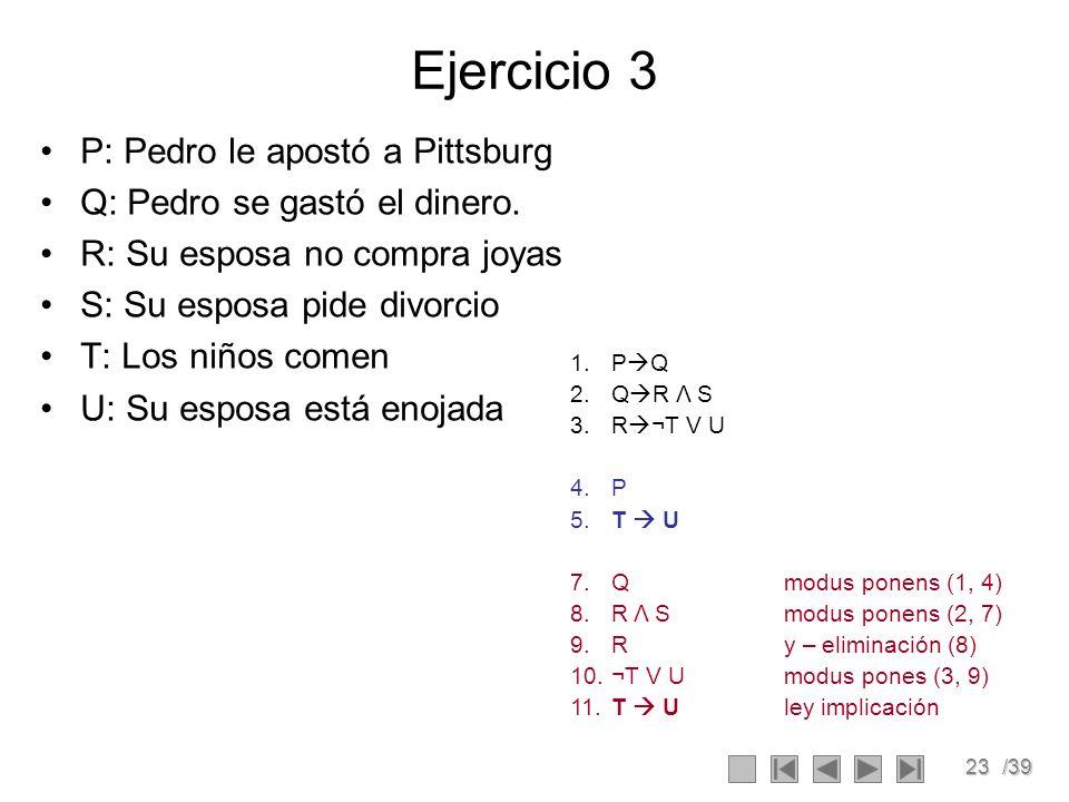 23/39 Ejercicio 3 P: Pedro le apostó a Pittsburg Q: Pedro se gastó el dinero.
