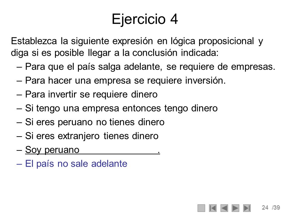 24/39 Ejercicio 4 Establezca la siguiente expresión en lógica proposicional y diga si es posible llegar a la conclusión indicada: –Para que el país salga adelante, se requiere de empresas.