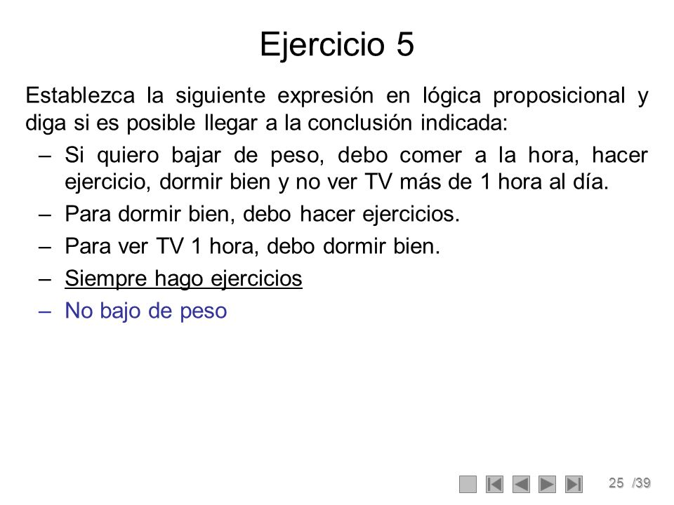25/39 Ejercicio 5 Establezca la siguiente expresión en lógica proposicional y diga si es posible llegar a la conclusión indicada: –Si quiero bajar de peso, debo comer a la hora, hacer ejercicio, dormir bien y no ver TV más de 1 hora al día.