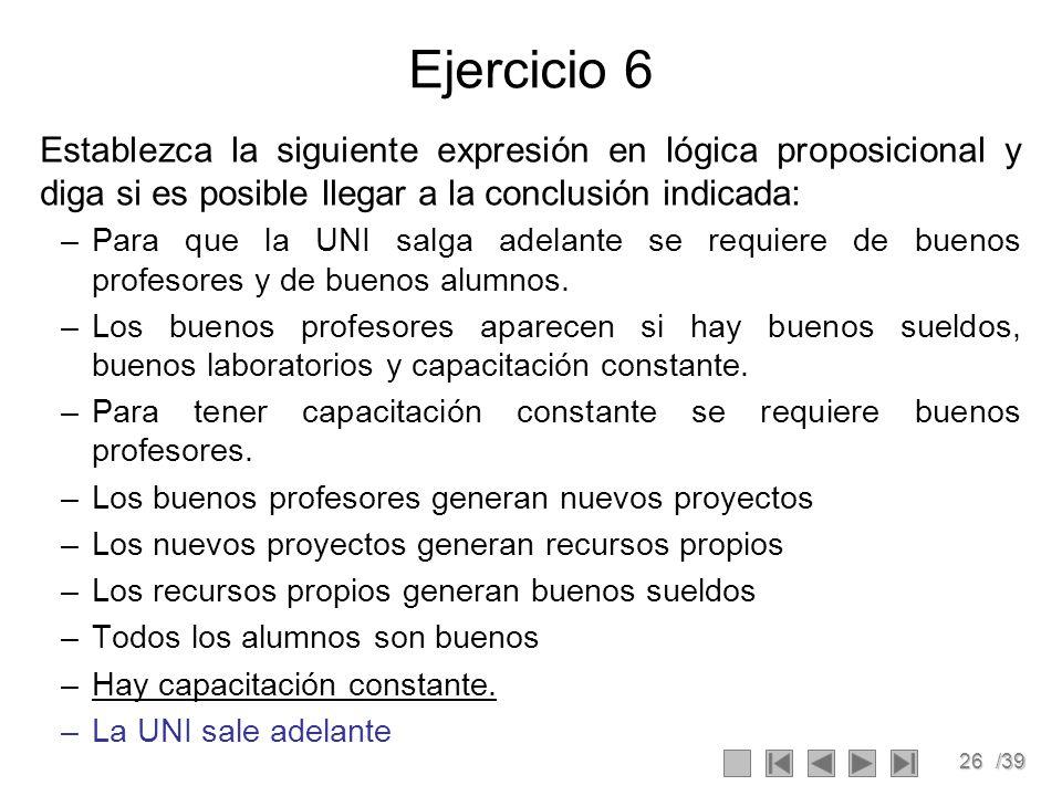 26/39 Ejercicio 6 Establezca la siguiente expresión en lógica proposicional y diga si es posible llegar a la conclusión indicada: –Para que la UNI salga adelante se requiere de buenos profesores y de buenos alumnos.