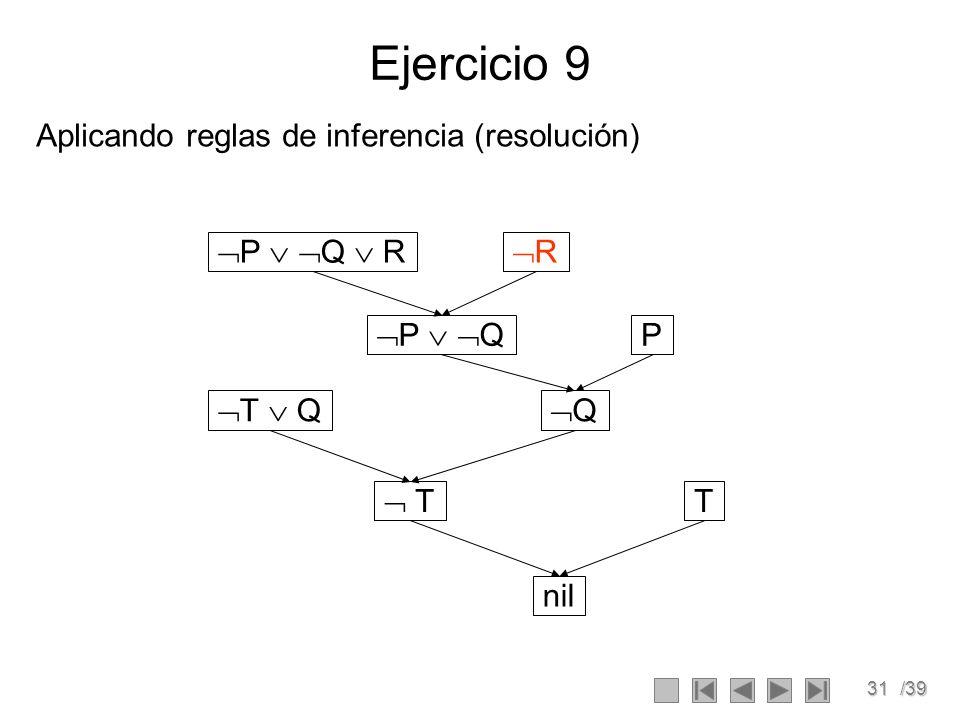 31/39 Ejercicio 9 Aplicando reglas de inferencia (resolución) P Q R R P Q T Q P Q T T nil