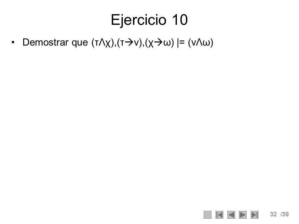 32/39 Ejercicio 10 Demostrar que (τΛχ),(τ ν),(χ ω) |= (vΛω)