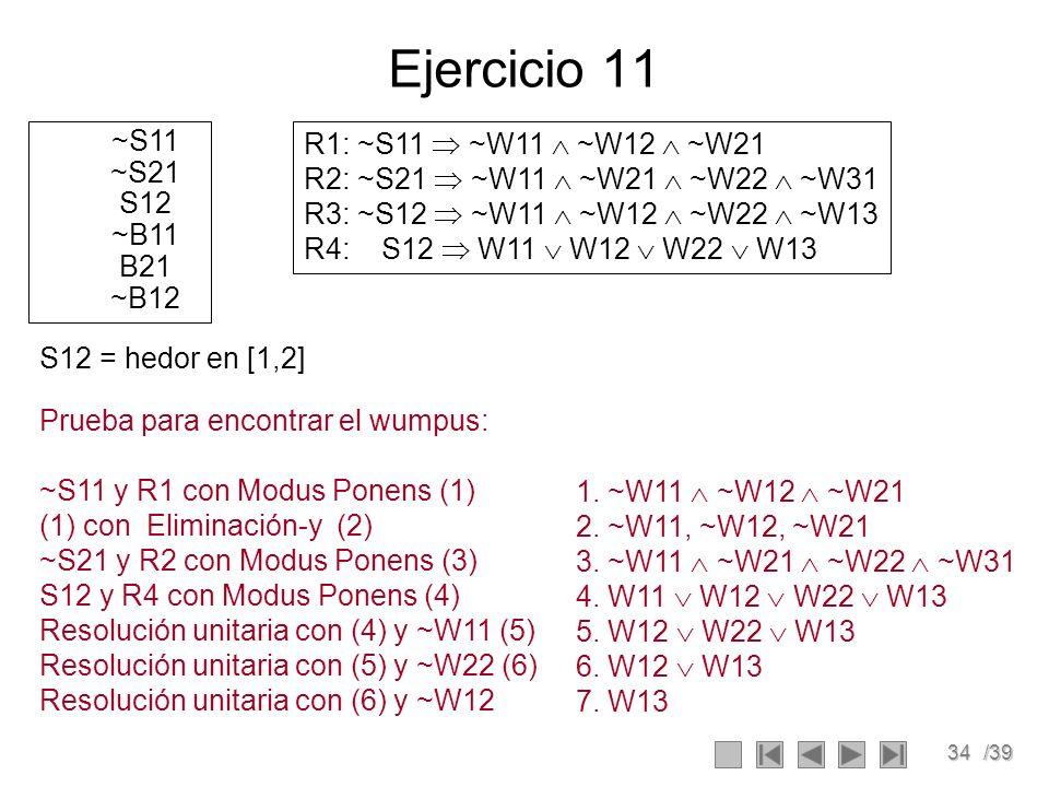 34/39 Ejercicio 11 ~S11 ~S21 S12 ~B11 B21 ~B12 R1: ~S11 ~W11 ~W12 ~W21 R2: ~S21 ~W11 ~W21 ~W22 ~W31 R3: ~S12 ~W11 ~W12 ~W22 ~W13 R4: S12 W11 W12 W22 W13 Prueba para encontrar el wumpus: ~S11 y R1 con Modus Ponens (1) (1) con Eliminación-y (2) ~S21 y R2 con Modus Ponens (3) S12 y R4 con Modus Ponens (4) Resolución unitaria con (4) y ~W11 (5) Resolución unitaria con (5) y ~W22 (6) Resolución unitaria con (6) y ~W12 1.