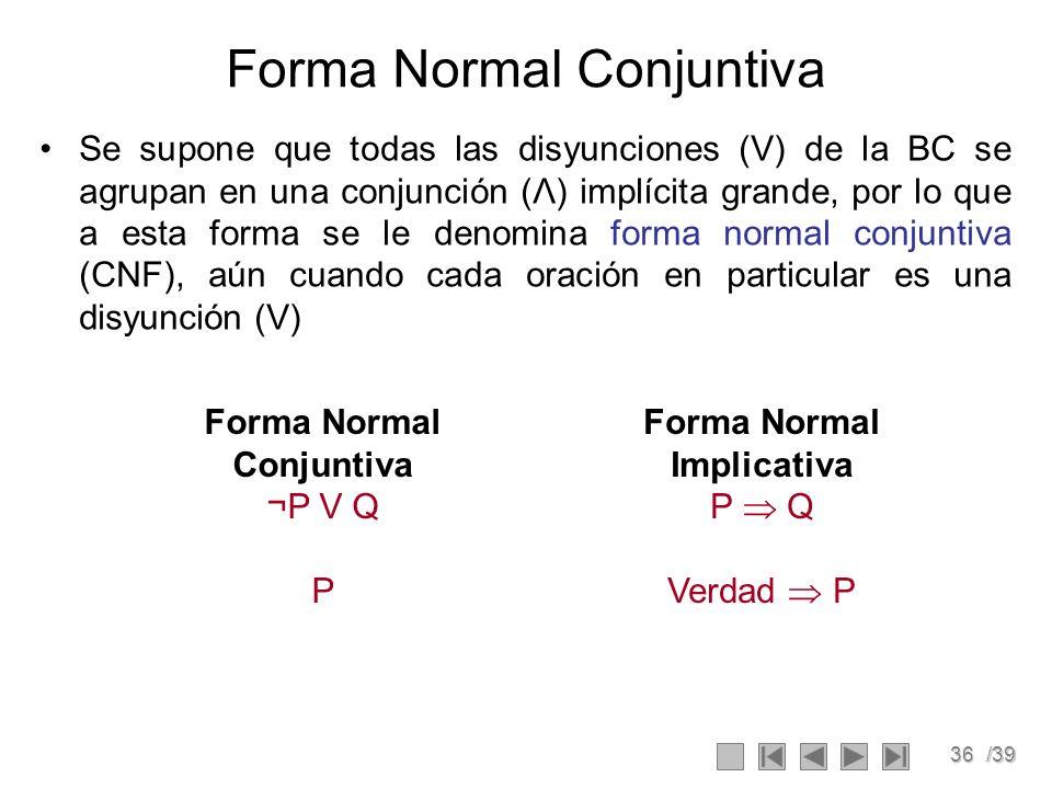 36/39 Forma Normal Conjuntiva Se supone que todas las disyunciones (V) de la BC se agrupan en una conjunción (Λ) implícita grande, por lo que a esta forma se le denomina forma normal conjuntiva (CNF), aún cuando cada oración en particular es una disyunción (V) Forma Normal Conjuntiva ¬P V Q P Forma Normal Implicativa P Q Verdad P