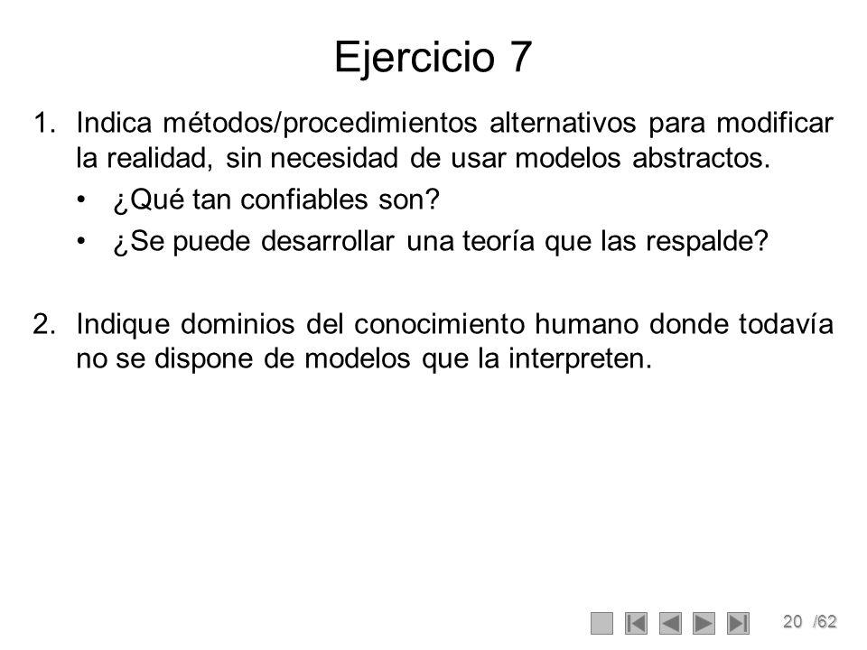 20/62 Ejercicio 7 1.Indica métodos/procedimientos alternativos para modificar la realidad, sin necesidad de usar modelos abstractos. ¿Qué tan confiabl