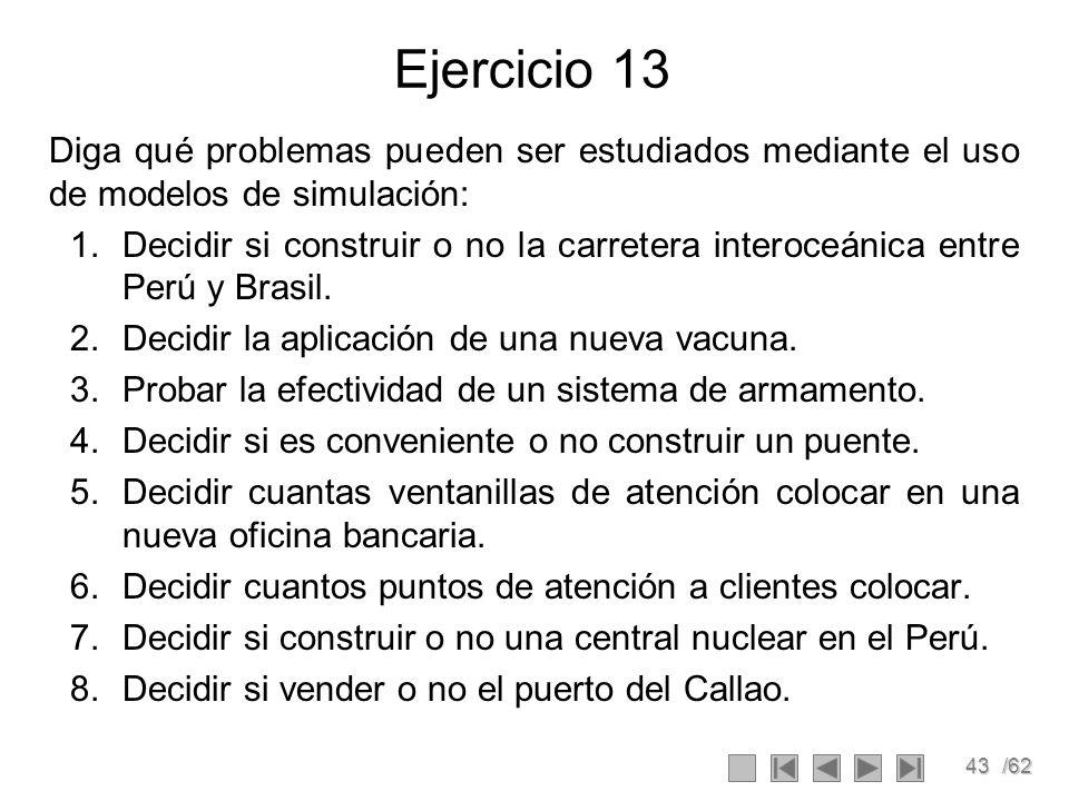 43/62 Ejercicio 13 Diga qué problemas pueden ser estudiados mediante el uso de modelos de simulación: 1.Decidir si construir o no la carretera interoc