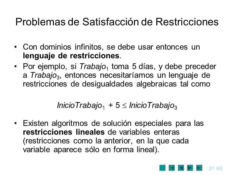 21/42 Problemas de Satisfacción de Restricciones Con dominios infinitos, se debe usar entonces un lenguaje de restricciones. Por ejemplo, si Trabajo 1