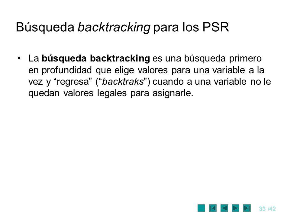 33/42 Búsqueda backtracking para los PSR La búsqueda backtracking es una búsqueda primero en profundidad que elige valores para una variable a la vez