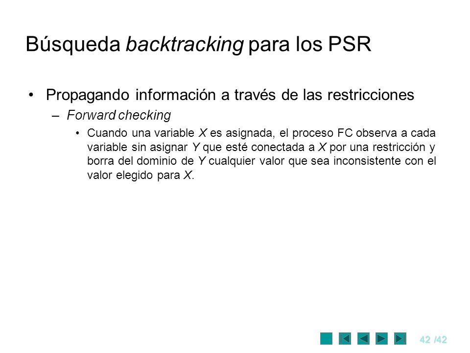 42/42 Búsqueda backtracking para los PSR Propagando información a través de las restricciones –Forward checking Cuando una variable X es asignada, el