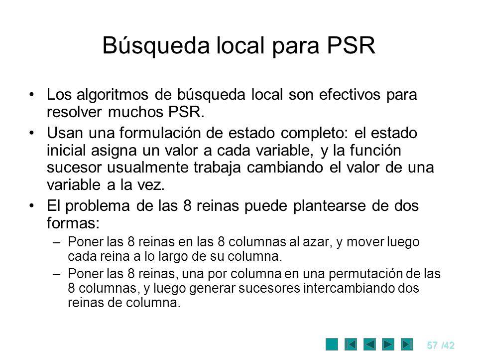 57/42 Búsqueda local para PSR Los algoritmos de búsqueda local son efectivos para resolver muchos PSR. Usan una formulación de estado completo: el est