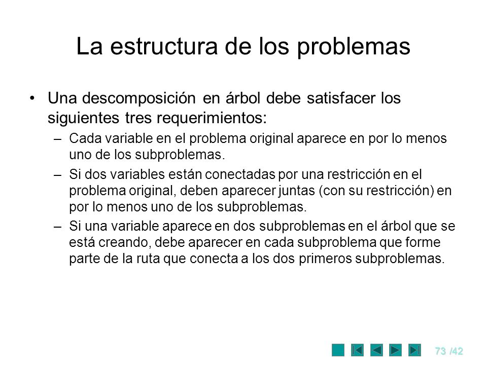 73/42 La estructura de los problemas Una descomposición en árbol debe satisfacer los siguientes tres requerimientos: –Cada variable en el problema ori