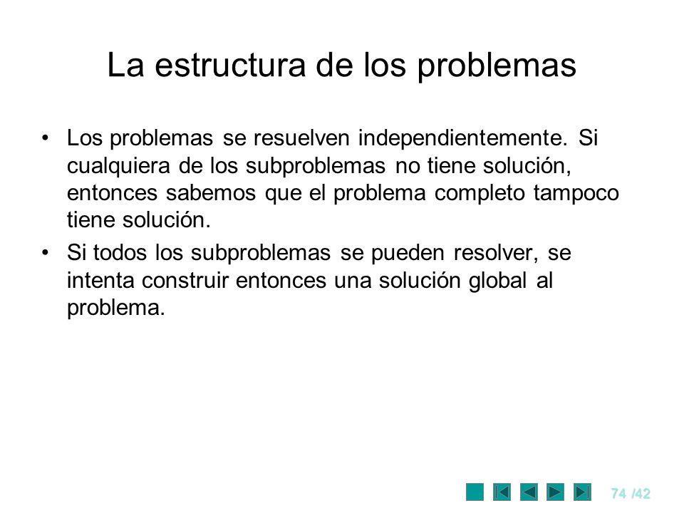 74/42 La estructura de los problemas Los problemas se resuelven independientemente. Si cualquiera de los subproblemas no tiene solución, entonces sabe