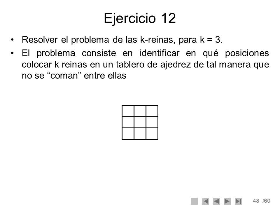 48/60 Ejercicio 12 Resolver el problema de las k-reinas, para k = 3. El problema consiste en identificar en qué posiciones colocar k reinas en un tabl