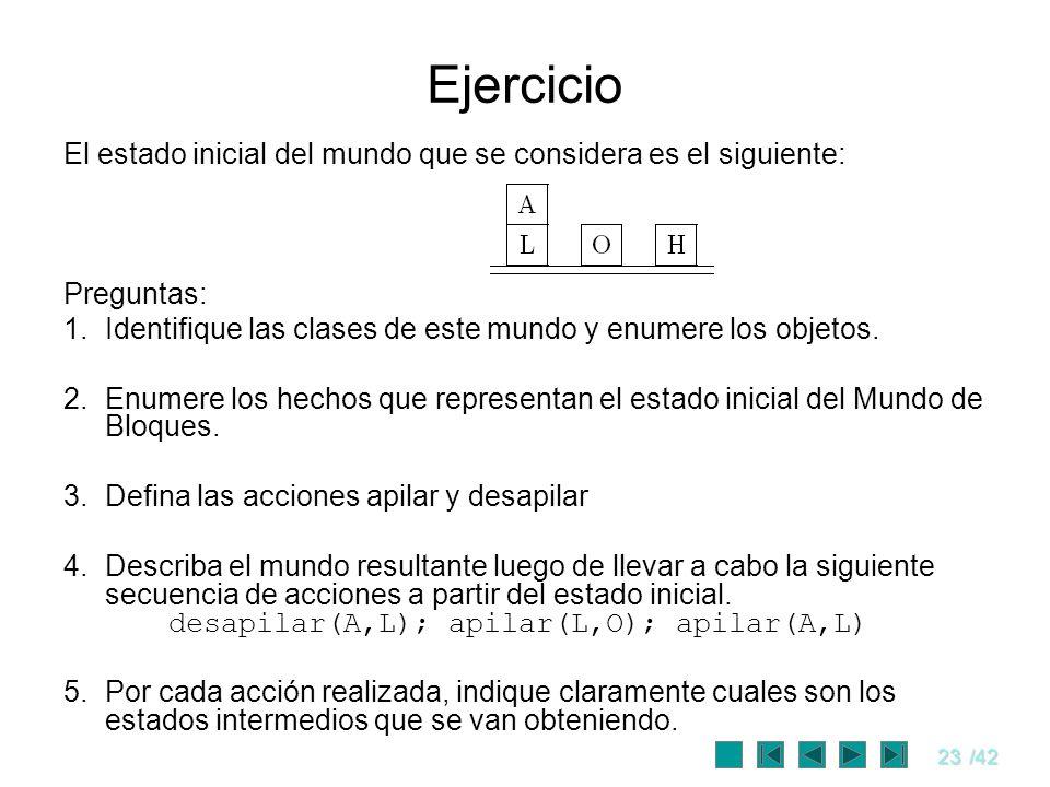 23/42 Ejercicio El estado inicial del mundo que se considera es el siguiente: Preguntas: 1.Identifique las clases de este mundo y enumere los objetos.