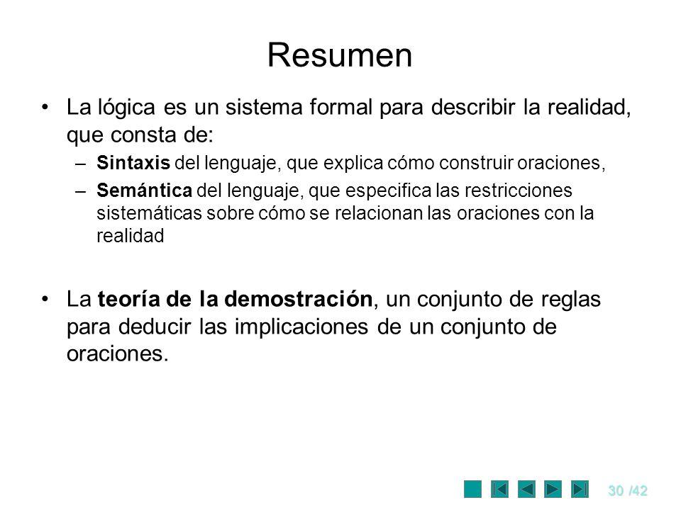 30/42 Resumen La lógica es un sistema formal para describir la realidad, que consta de: –Sintaxis del lenguaje, que explica cómo construir oraciones,