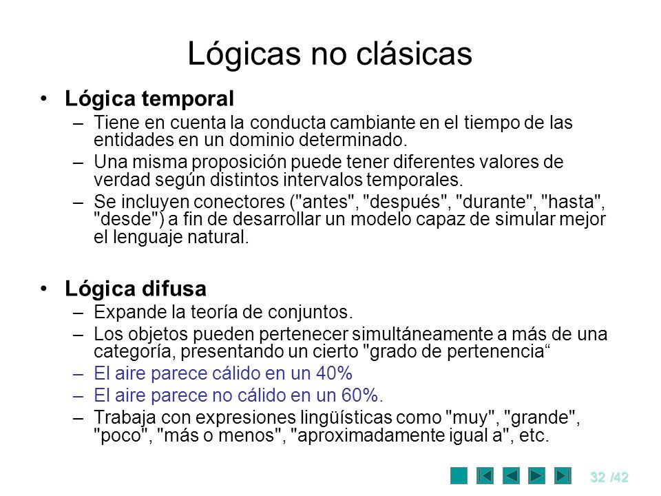 32/42 Lógicas no clásicas Lógica temporal –Tiene en cuenta la conducta cambiante en el tiempo de las entidades en un dominio determinado. –Una misma p