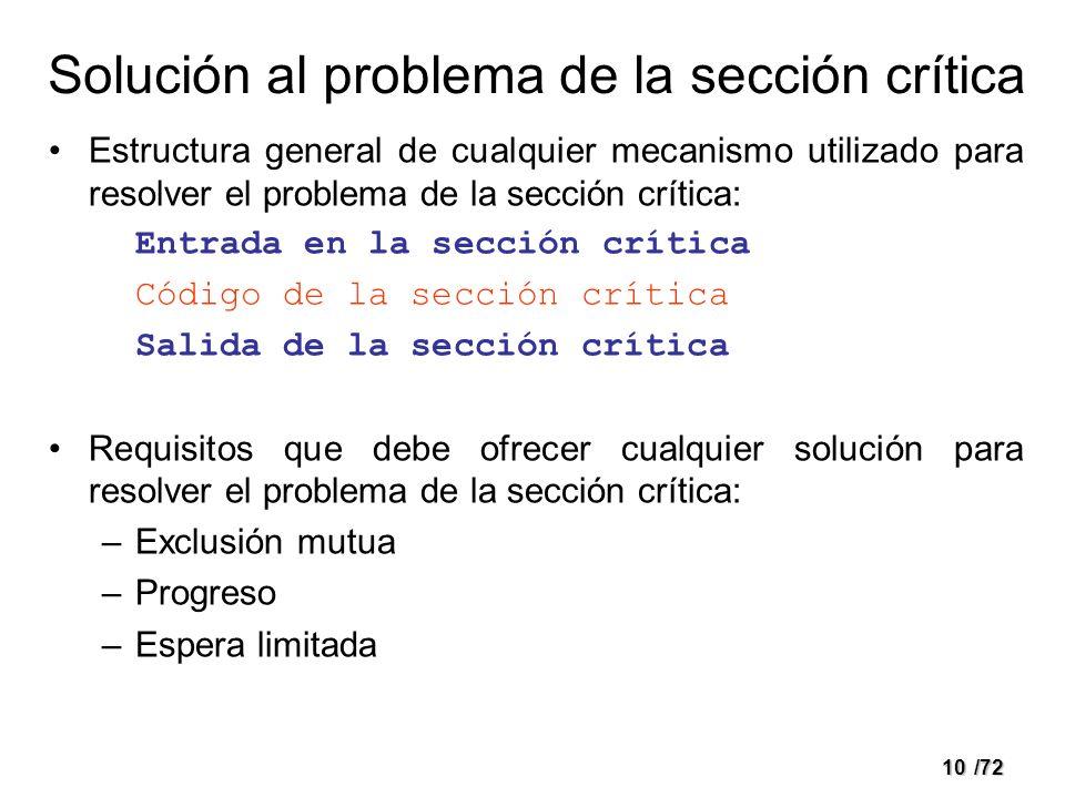 9/72 Problema de la sección crítica Sistema compuesto por n procesos Cada uno tiene un fragmento de código: sección crítica Sólo uno de los procesos en cada instante puede ejecutar en la sección crítica.